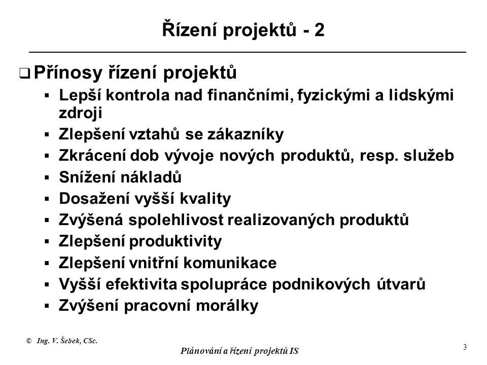 © Ing. V. Šebek, CSc. Plánování a řízení projektů IS 3 Řízení projektů - 2  Přínosy řízení projektů  Lepší kontrola nad finančními, fyzickými a lids