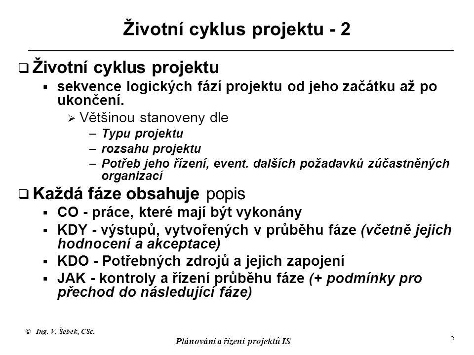 © Ing. V. Šebek, CSc. Plánování a řízení projektů IS 5 Životní cyklus projektu - 2  Životní cyklus projektu  sekvence logických fází projektu od jeh
