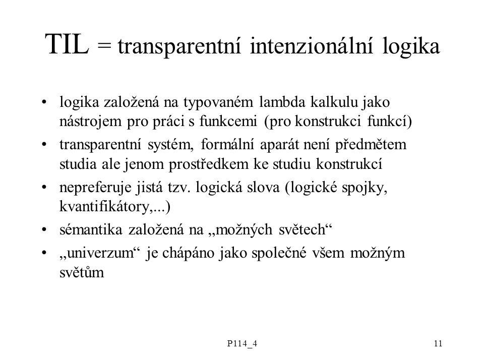 P114_411 TIL = transparentní intenzionální logika logika založená na typovaném lambda kalkulu jako nástrojem pro práci s funkcemi (pro konstrukci funkcí) transparentní systém, formální aparát není předmětem studia ale jenom prostředkem ke studiu konstrukcí nepreferuje jistá tzv.