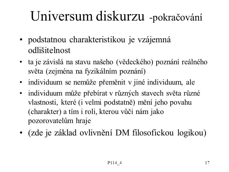 P114_417 Universum diskurzu -pokračování podstatnou charakteristikou je vzájemná odlišitelnost ta je závislá na stavu našeho (vědeckého) poznání reálného světa (zejména na fyzikálním poznání) individuum se nemůže přeměnit v jiné individuum, ale individuum může přebírat v různých stavech světa různé vlastnosti, které (i velmi podstatně) mění jeho povahu (charakter) a tím i roli, kterou vůči nám jako pozorovatelům hraje (zde je základ ovlivnění DM filosofickou logikou)