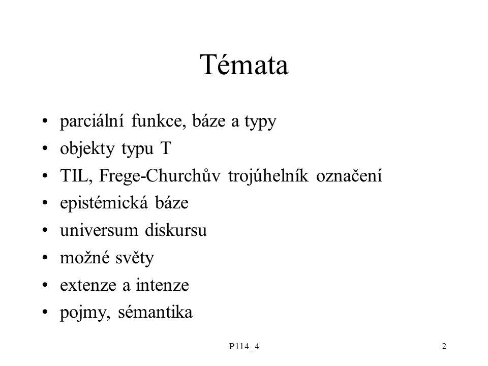 P114_42 Témata parciální funkce, báze a typy objekty typu T TIL, Frege-Churchův trojúhelník označení epistémická báze universum diskursu možné světy extenze a intenze pojmy, sémantika