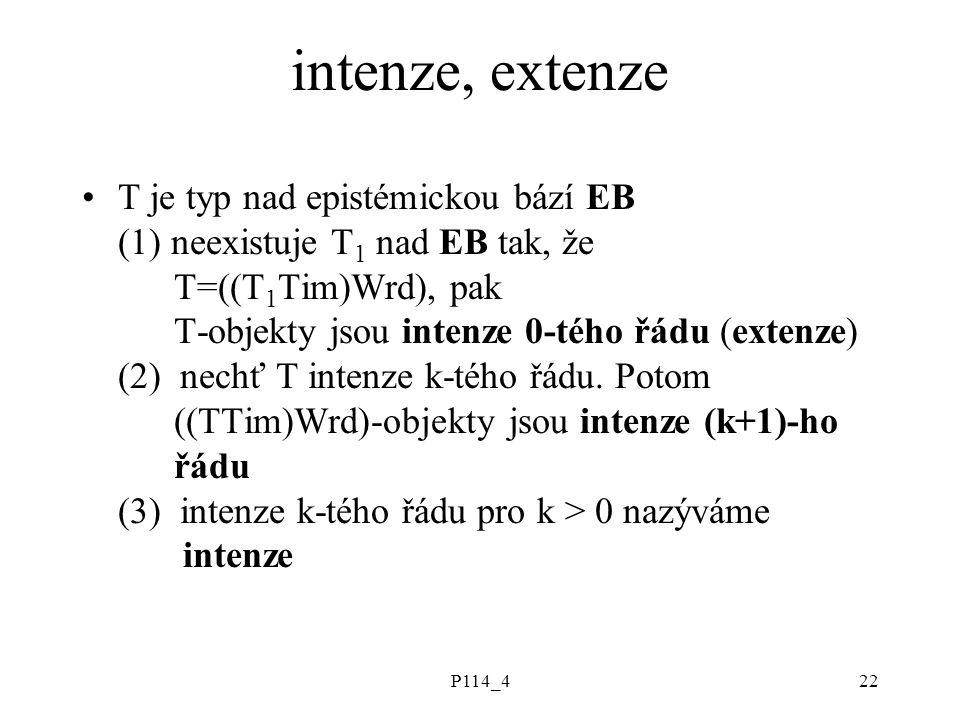 P114_422 intenze, extenze T je typ nad epistémickou bází EB (1) neexistuje T 1 nad EB tak, že T=((T 1 Tim)Wrd), pak T-objekty jsou intenze 0-tého řádu (extenze) (2) nechť T intenze k-tého řádu.