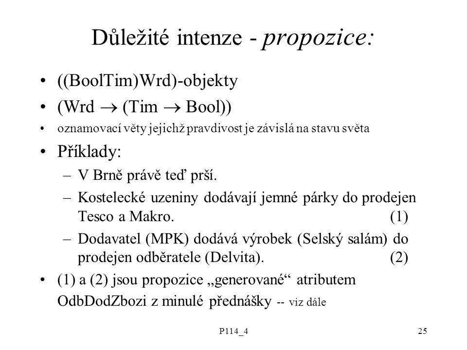 P114_425 Důležité intenze - propozice: ((BoolTim)Wrd)-objekty (Wrd  (Tim  Bool)) oznamovací věty jejichž pravdivost je závislá na stavu světa Příklady: –V Brně právě teď prší.