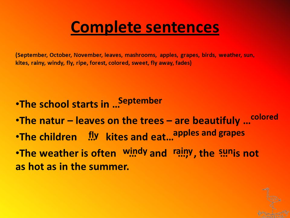 Complete sentences (September, October, November, leaves, mashrooms, apples, grapes, birds, weather, sun, kites, rainy, windy, fly, ripe, forest, colored, sweet, fly away, fades) The school starts in … The natur – leaves on the trees – are beautifuly … The children … kites and eat… The weather is often … and …,, the … is not as hot as in the summer.
