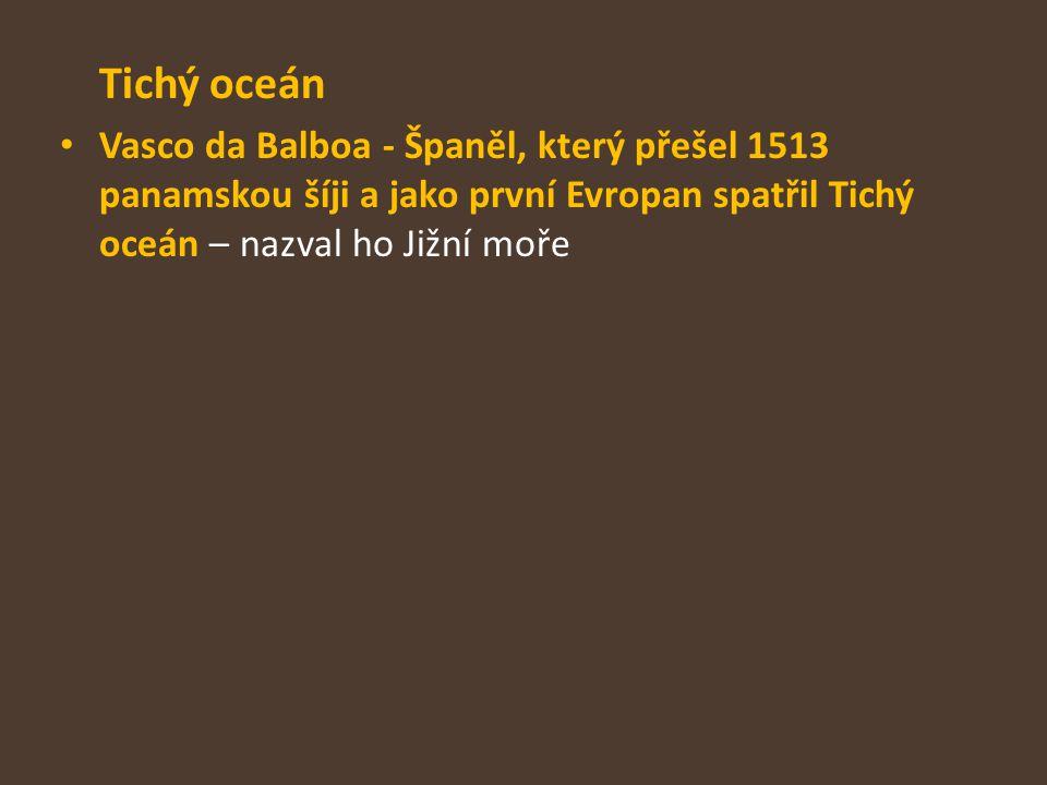 Tichý oceán Vasco da Balboa - Španěl, který přešel 1513 panamskou šíji a jako první Evropan spatřil Tichý oceán – nazval ho Jižní moře