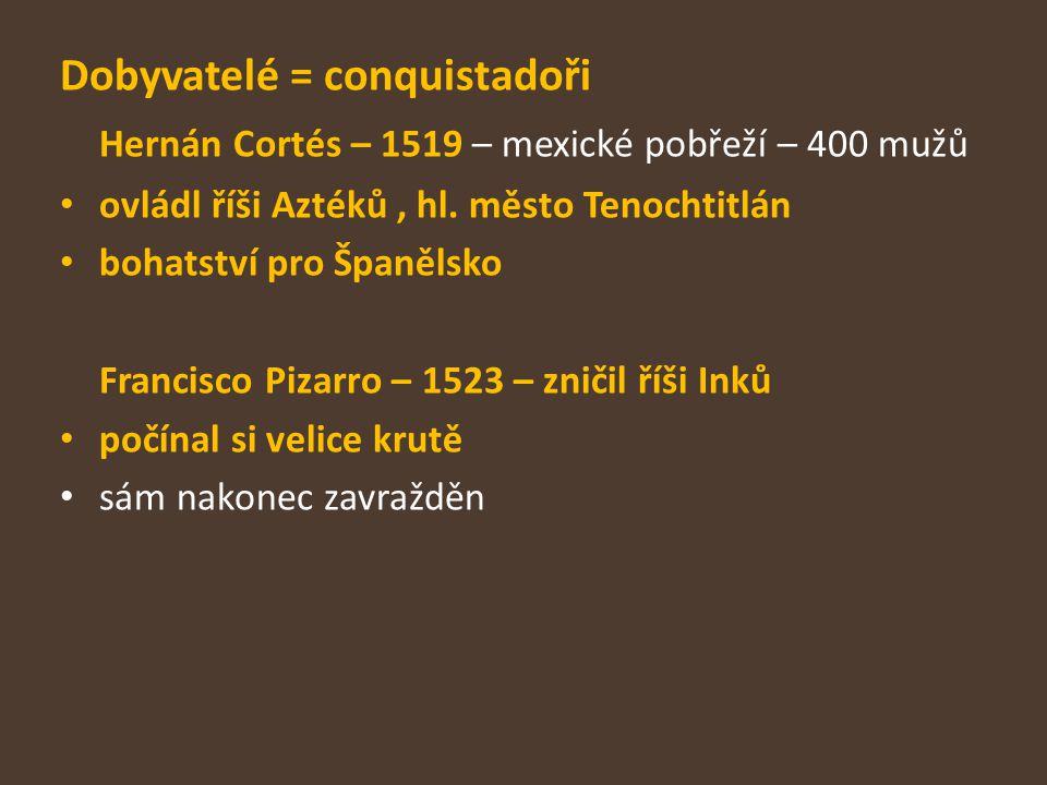 Dobyvatelé = conquistadoři Hernán Cortés – 1519 – mexické pobřeží – 400 mužů ovládl říši Aztéků, hl. město Tenochtitlán bohatství pro Španělsko Franci