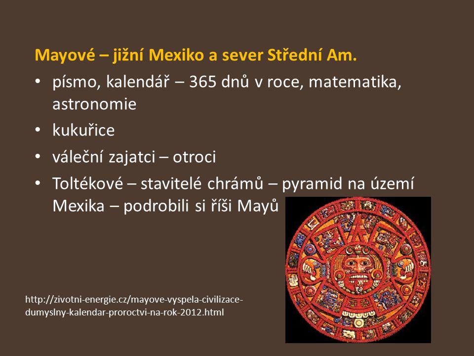 Mayové – jižní Mexiko a sever Střední Am. písmo, kalendář – 365 dnů v roce, matematika, astronomie kukuřice váleční zajatci – otroci Toltékové – stavi