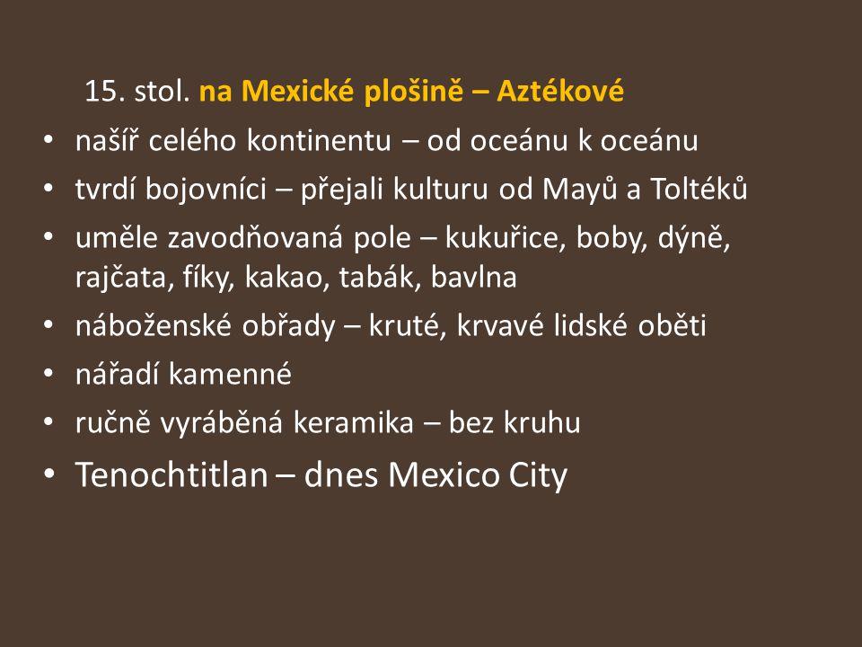 15. stol. na Mexické plošině – Aztékové našíř celého kontinentu – od oceánu k oceánu tvrdí bojovníci – přejali kulturu od Mayů a Toltéků uměle zavodňo