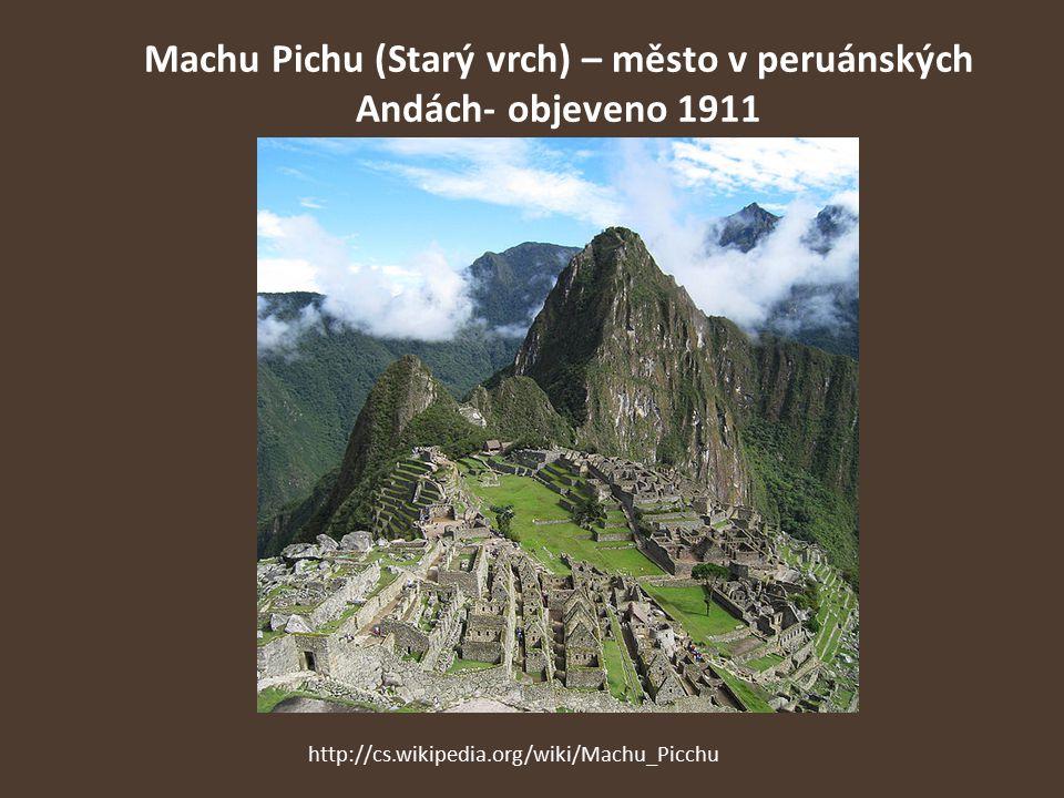 Machu Pichu (Starý vrch) – město v peruánských Andách- objeveno 1911 http://cs.wikipedia.org/wiki/Machu_Picchu