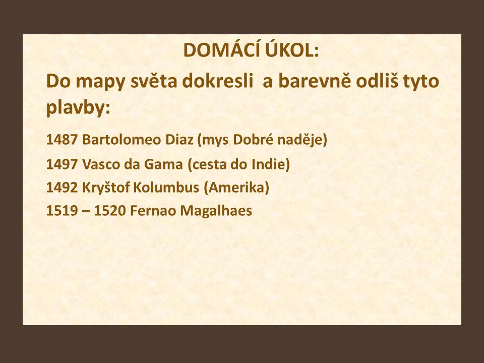 DOMÁCÍ ÚKOL: Do mapy světa dokresli a barevně odliš tyto plavby: 1487 Bartolomeo Diaz (mys Dobré naděje) 1497 Vasco da Gama (cesta do Indie) 1492 Kryš