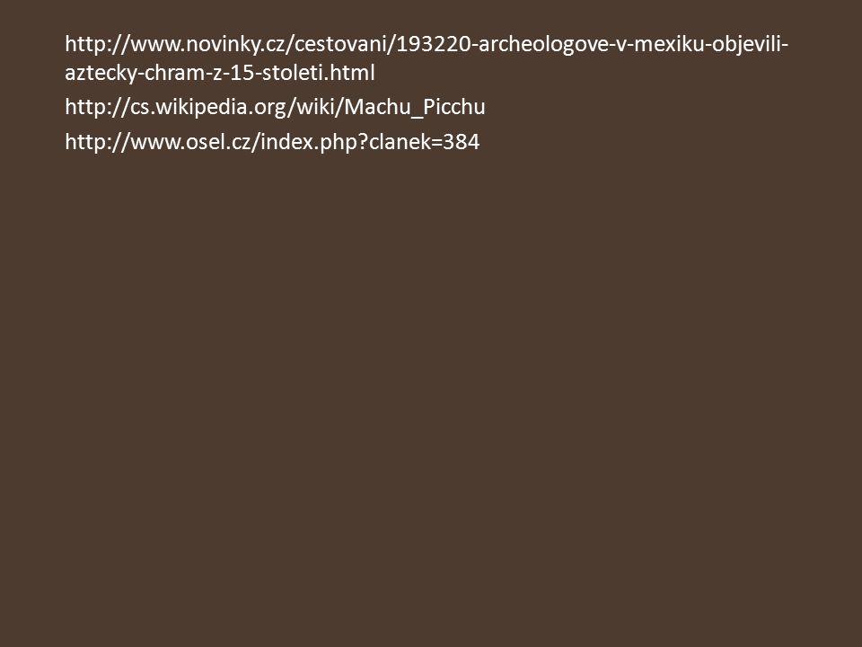 http://www.novinky.cz/cestovani/193220-archeologove-v-mexiku-objevili- aztecky-chram-z-15-stoleti.html http://cs.wikipedia.org/wiki/Machu_Picchu http: