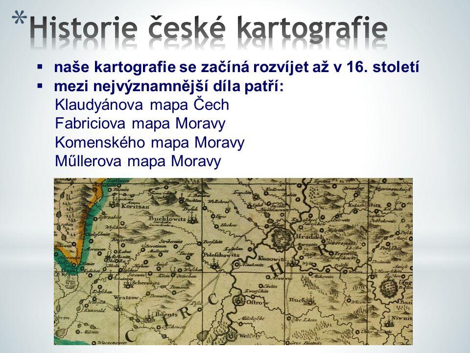  naše kartografie se začíná rozvíjet až v 16. století  mezi nejvýznamnější díla patří: Klaudyánova mapa Čech Fabriciova mapa Moravy Komenského mapa