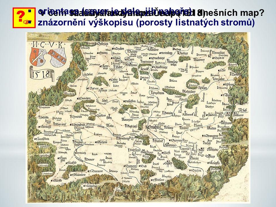 Klaudyánova mapa Čech (1518)  ? V čem se liší Klaudyánova mapa od dnešních map?  orientace (sever je dole, jih nahoře)  znázornění výškopisu (poros