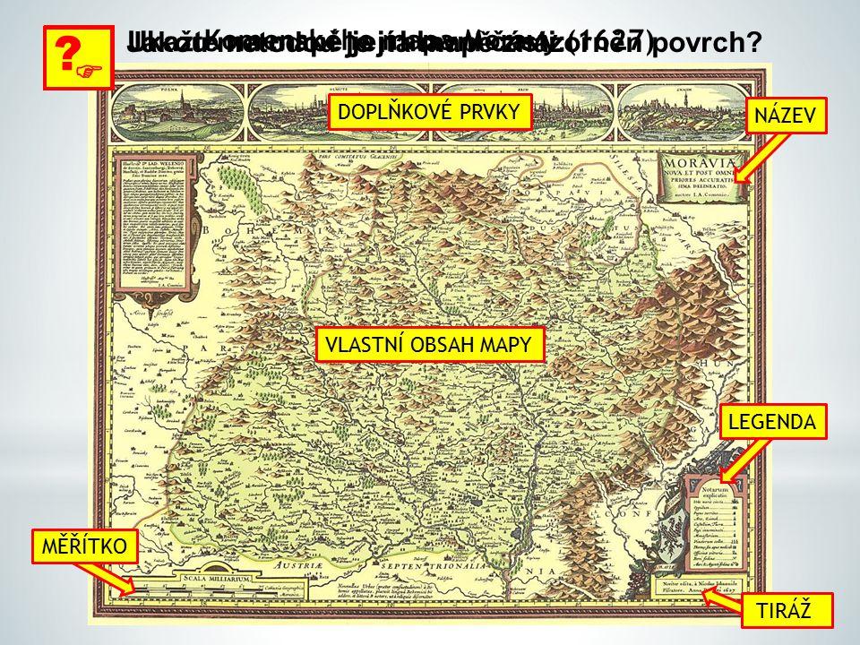 Komenského mapa Moravy (1627)  ? Ukažte na mapě její hlavní části:  ? Jakou metodou je na mapě znázorněn povrch? VLASTNÍ OBSAH MAPY DOPLŇKOVÉ PRVKY