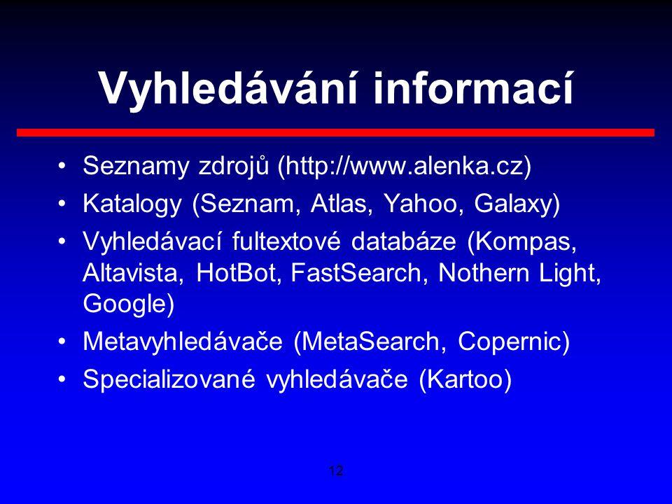 12 Vyhledávání informací Seznamy zdrojů (http://www.alenka.cz) Katalogy (Seznam, Atlas, Yahoo, Galaxy) Vyhledávací fultextové databáze (Kompas, Altavista, HotBot, FastSearch, Nothern Light, Google) Metavyhledávače (MetaSearch, Copernic) Specializované vyhledávače (Kartoo)