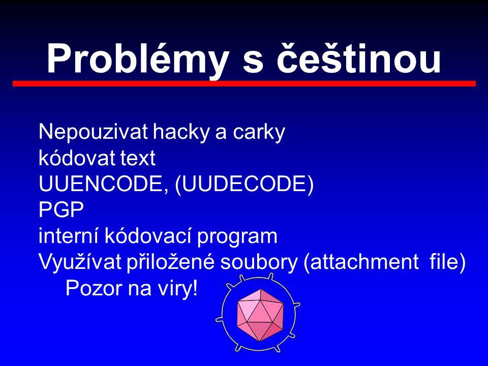 Problémy s češtinou Nepouzivat hacky a carky kódovat text UUENCODE, (UUDECODE) PGP interní kódovací program Využívat přiložené soubory (attachment file) Pozor na viry!