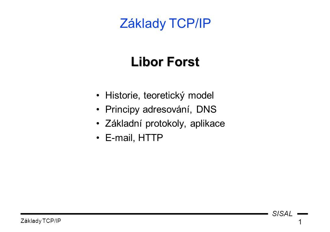 SISAL Základy TCP/IP 1 Historie, teoretický model Principy adresování, DNS Základní protokoly, aplikace E-mail, HTTP Libor Forst