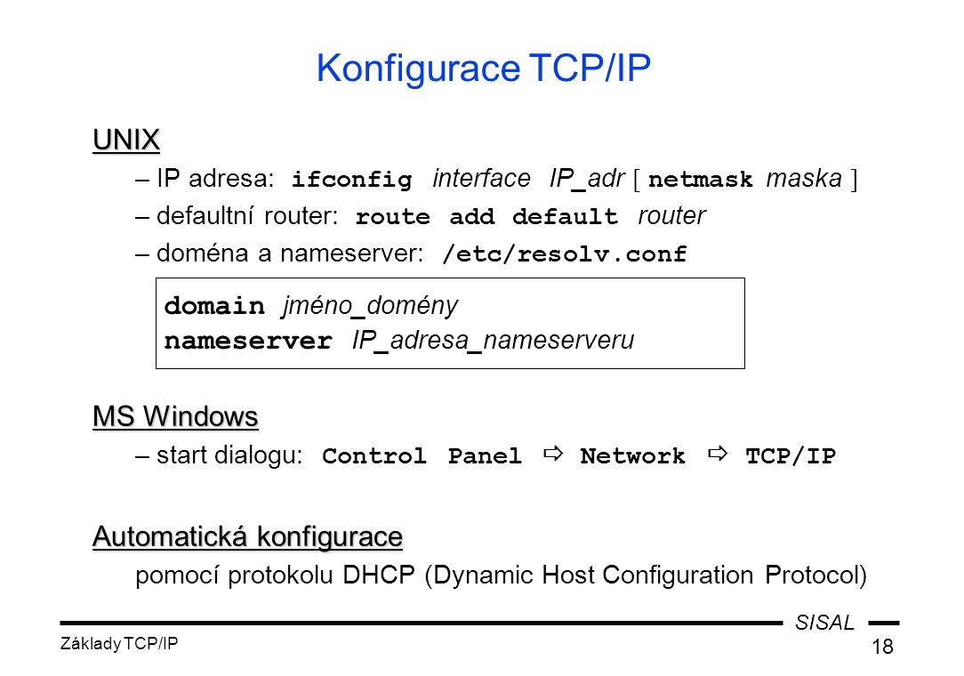 SISAL Základy TCP/IP 18 Konfigurace TCP/IP UNIX –IP adresa: ifconfig interface IP_adr [ netmask maska ] –defaultní router: route add default router –d
