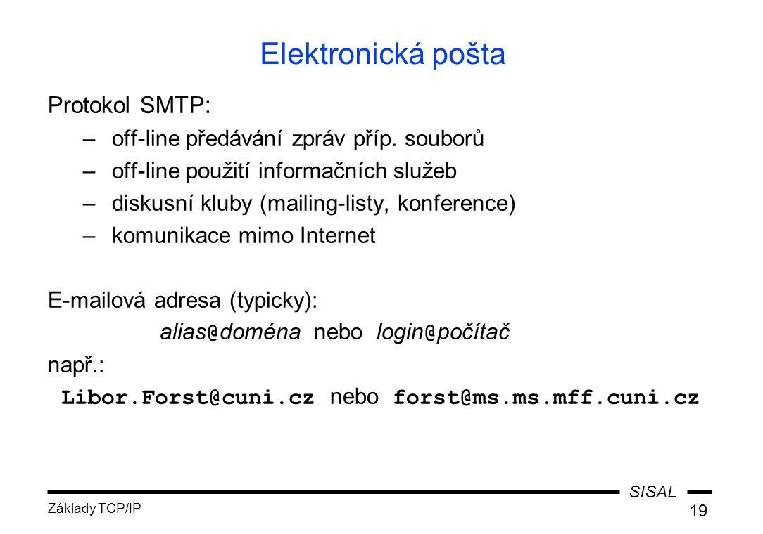 SISAL Základy TCP/IP 19 Elektronická pošta Protokol SMTP: –off-line předávání zpráv příp. souborů –off-line použití informačních služeb –diskusní klub