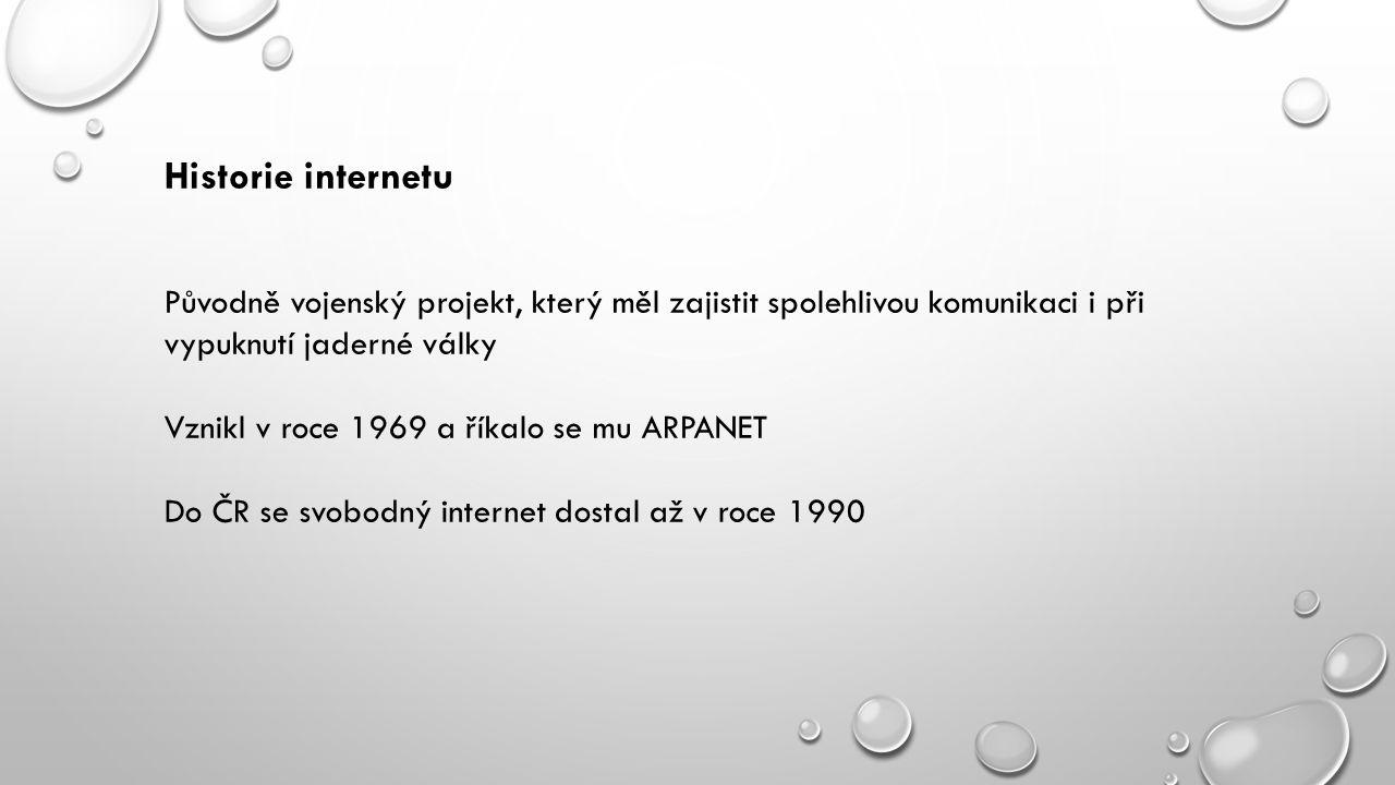 Historie internetu Původně vojenský projekt, který měl zajistit spolehlivou komunikaci i při vypuknutí jaderné války Vznikl v roce 1969 a říkalo se mu ARPANET Do ČR se svobodný internet dostal až v roce 1990