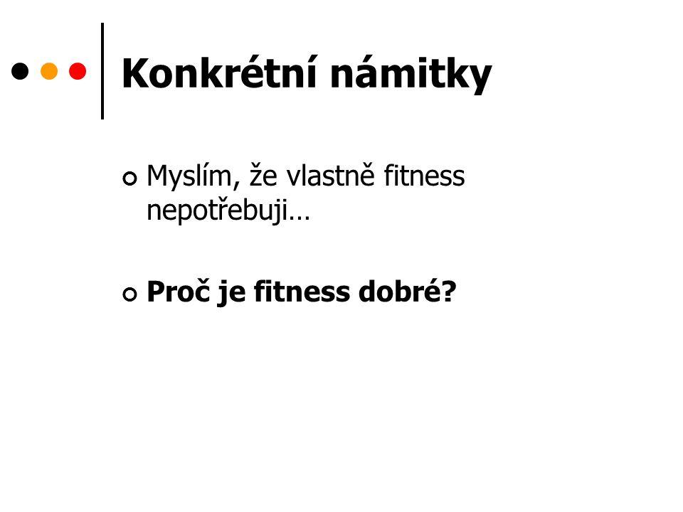 Konkrétní námitky Myslím, že vlastně fitness nepotřebuji… Proč je fitness dobré?