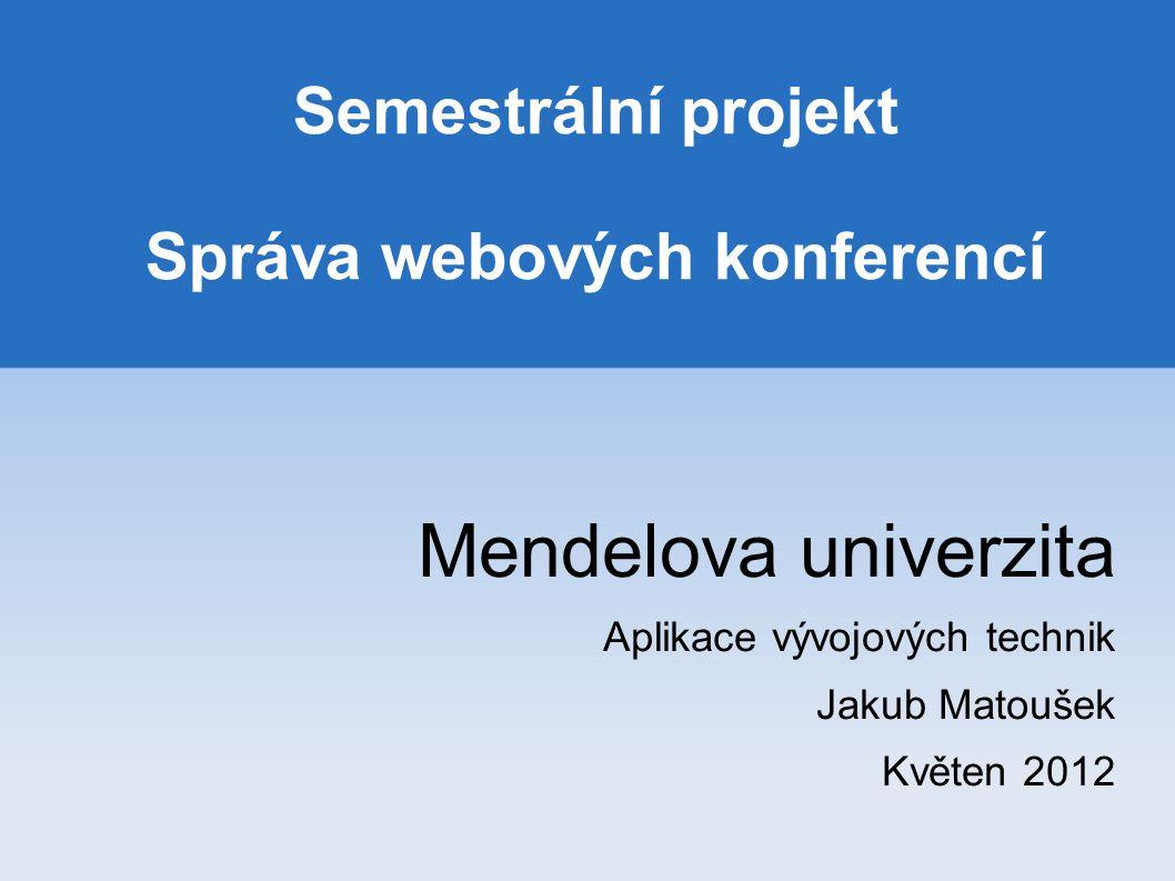 Semestrální projekt Správa webových konferencí Mendelova univerzita Aplikace vývojových technik Jakub Matoušek Květen 2012