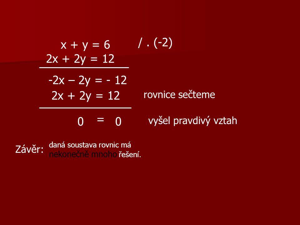 x + y = 6 2x + 2y = 12 /. (-2) -2x – 2y = - 12 2x + 2y = 12 rovnice sečteme 0 = 0 vyšel pravdivý vztah Závěr: daná soustava rovnic má nekonečně mnoho