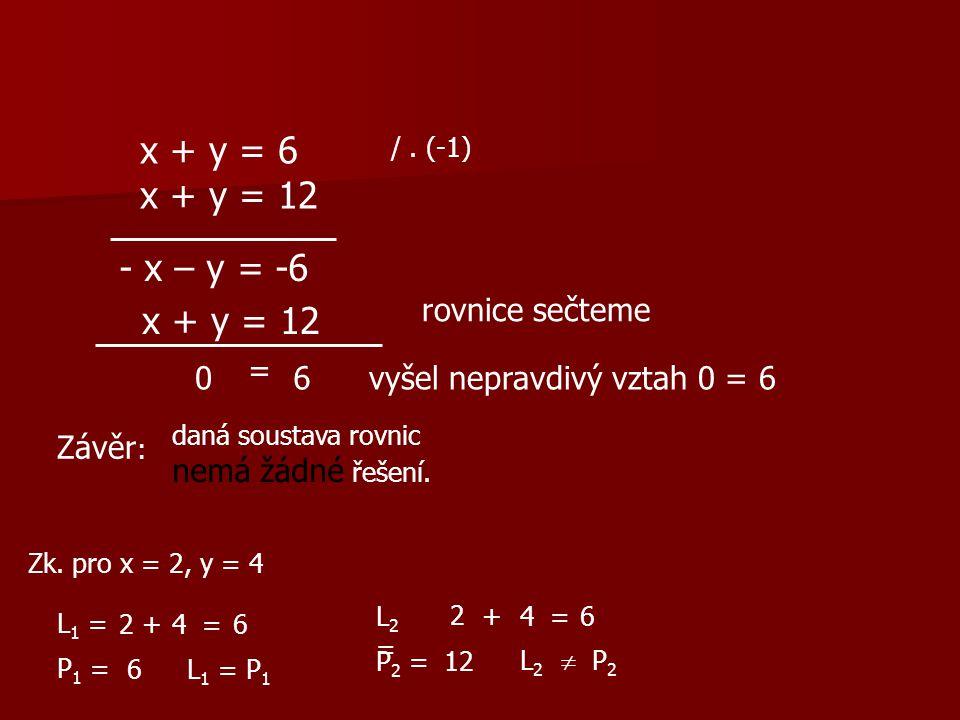 x + y = 6 x + y = 12 /. (-1) - x – y = -6 x + y = 12 rovnice sečteme 0 = 6 vyšel nepravdivý vztah 0 = 6 Závěr : daná soustava rovnic nemá žádné řešení