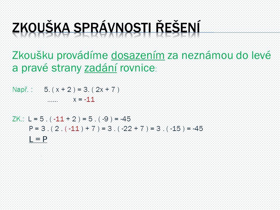 Zkoušku provádíme dosazením za neznámou do levé a pravé strany zadání rovnice : Např. : 5. ( x + 2 ) = 3. ( 2x + 7 ) …… x = -11 ZK.: L = 5. ( -11 + 2