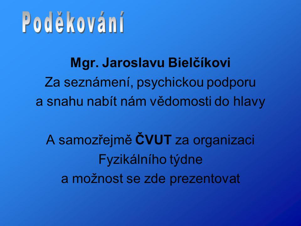 Mgr. Jaroslavu Bielčíkovi Za seznámení, psychickou podporu a snahu nabít nám vědomosti do hlavy A samozřejmě ČVUT za organizaci Fyzikálního týdne a mo
