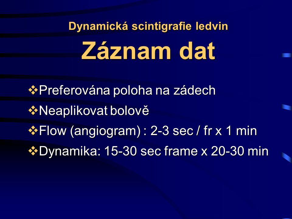 Dynamická scintigrafie ledvin Záznam dat  Preferována poloha na zádech  Neaplikovat bolově  Flow (angiogram) : 2-3 sec / fr x 1 min  Dynamika: 15-30 sec frame x 20-30 min