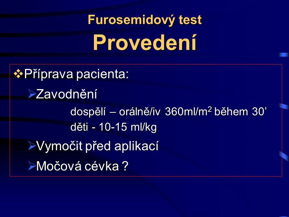Furosemidový test Provedení  Příprava pacienta:  Zavodnění dospělí – orálně/iv 360ml/m 2 během 30' děti - 10-15 ml/kg  Vymočit před aplikací  Močová cévka ?