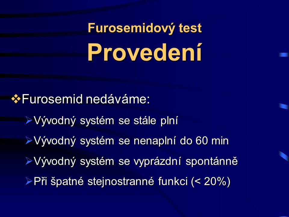 Furosemidový test Provedení  Furosemid nedáváme:  Vývodný systém se stále plní  Vývodný systém se nenaplní do 60 min  Vývodný systém se vyprázdní spontánně  Při špatné stejnostranné funkci (< 20%)