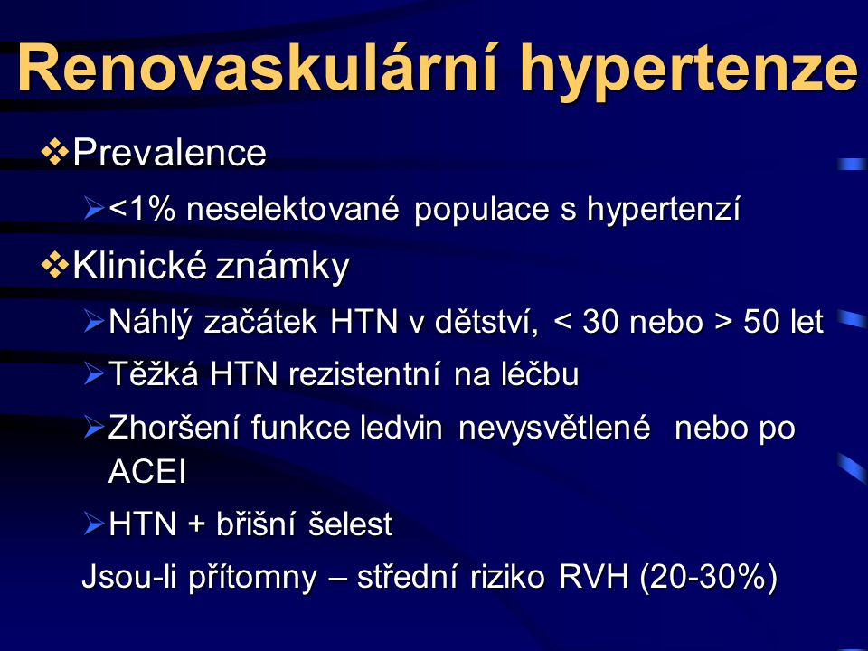 Renovaskulární hypertenze  Prevalence  <1% neselektované populace s hypertenzí  Klinické známky  Náhlý začátek HTN v dětství, 50 let  Těžká HTN rezistentní na léčbu  Zhoršení funkce ledvin nevysvětlené nebo po ACEI  HTN + břišní šelest Jsou-li přítomny – střední riziko RVH (20-30%)