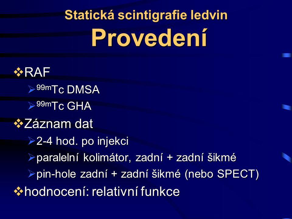Statická scintigrafie ledvin Provedení  RAF  99m Tc DMSA  99m Tc GHA  Záznam dat  2-4 hod. po injekci  paralelní kolimátor, zadní + zadní šikmé