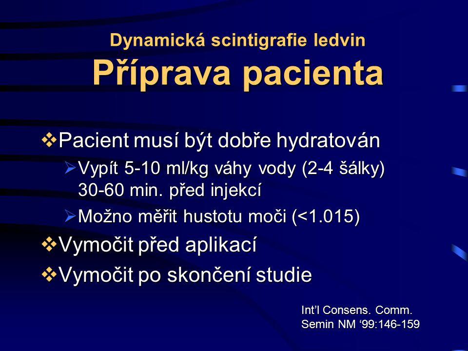 Dynamická scintigrafie ledvin Příprava pacienta  Pacient musí být dobře hydratován  Vypít 5-10 ml/kg váhy vody (2-4 šálky) 30-60 min. před injekcí 
