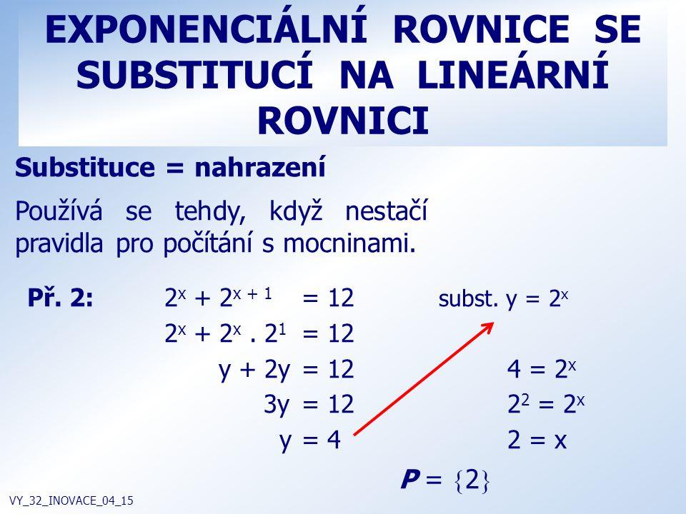 EXPONENCIÁLNÍ ROVNICE SE SUBSTITUCÍ NA LINEÁRNÍ ROVNICI VY_32_INOVACE_04_15 Substituce = nahrazení Používá se tehdy, když nestačí pravidla pro počítán