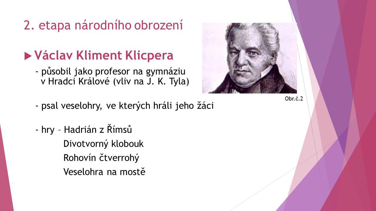2. etapa národního obrození  Václav Kliment Klicpera - působil jako profesor na gymnáziu v Hradci Králové (vliv na J. K. Tyla) - psal veselohry, ve k