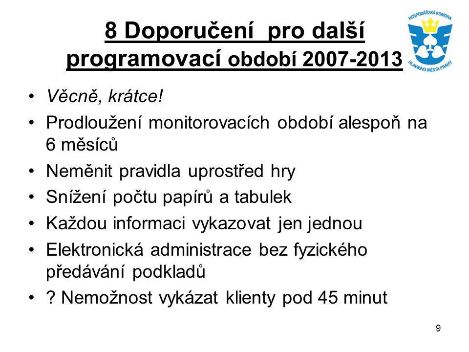 9 8 Doporučení pro další programovací období 2007-2013 Věcně, krátce! Prodloužení monitorovacích období alespoň na 6 měsíců Neměnit pravidla uprostřed