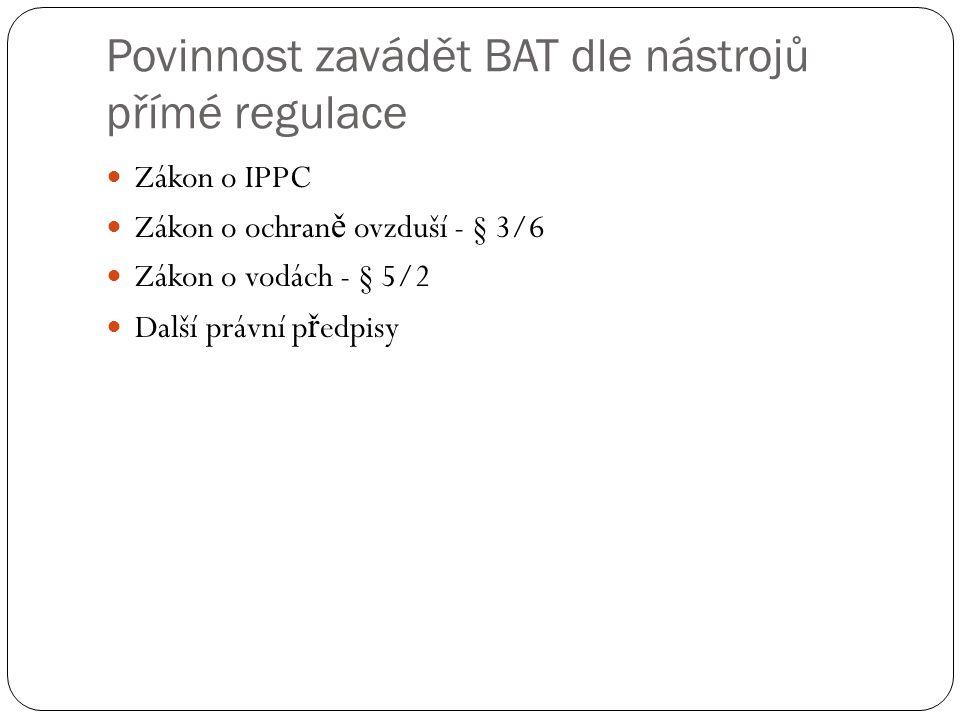 Povinnost zavádět BAT dle nástrojů přímé regulace Zákon o IPPC Zákon o ochran ě ovzduší - § 3/6 Zákon o vodách - § 5/2 Další právní p ř edpisy