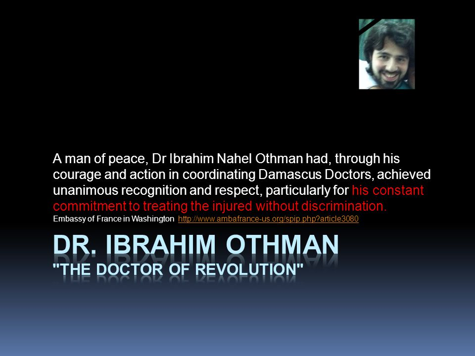 A man of peace, Dr Ibrahim Nahel Othman had, through his courage and action in coordinating Damascus Doctors, achieved unanimous recognition and respect, particularly for his constant commitment to treating the injured without discrimination.
