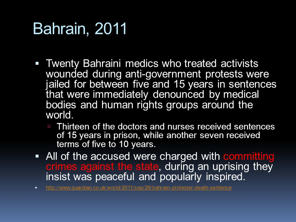 Bahrain, 2011  Twenty Bahraini medics who treated activists wounded during anti-government protests were jailed for between five and 15 years in sentences that were immediately denounced by medical bodies and human rights groups around the world.