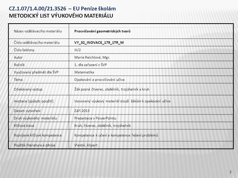 CZ.1.07/1.4.00/21.3526 – EU Peníze školám METODICKÝ LIST VÝUKOVÉHO MATERIÁLU Název vzdělávacího materiáluProcvičování geometrických tvarů Číslo vzdělávacího materiáluVY_32_INOVACE_179_1TR_M Číslo šablonyIII/2 AutorMarie Reichlová, Mgr.
