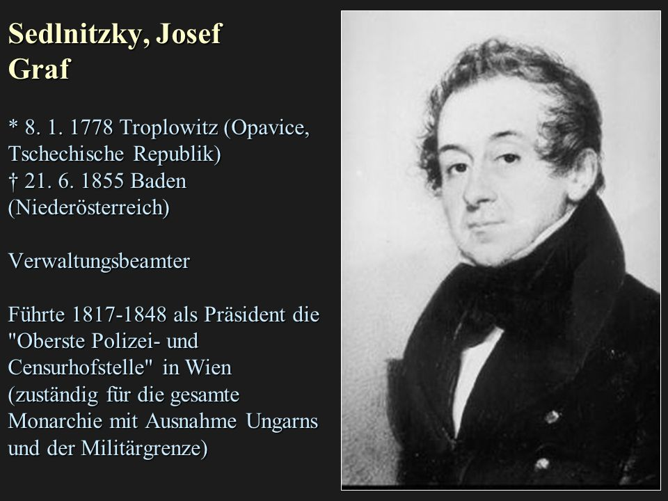 Sedlnitzky, Josef Graf * 8. 1. 1778 Troplowitz (Opavice, Tschechische Republik) † 21. 6. 1855 Baden (Niederösterreich) Verwaltungsbeamter Führte 1817-
