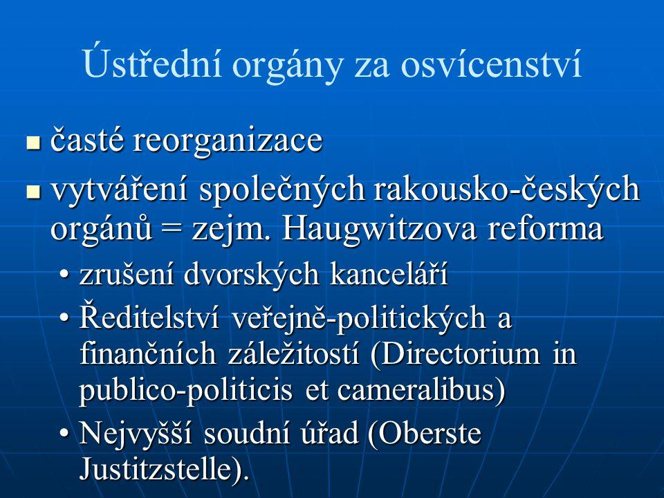 Ústřední orgány za osvícenství časté reorganizace časté reorganizace vytváření společných rakousko-českých orgánů = zejm. Haugwitzova reforma vytvářen