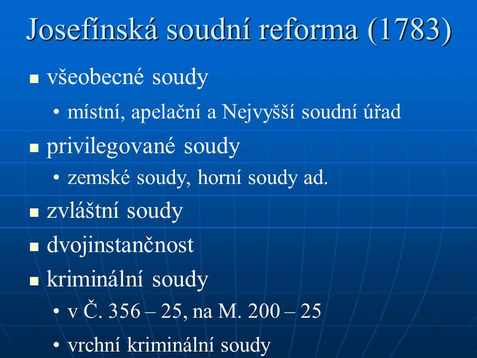 Josefínská soudní reforma (1783) všeobecné soudy místní, apelační a Nejvyšší soudní úřad privilegované soudy zemské soudy, horní soudy ad. zvláštní so