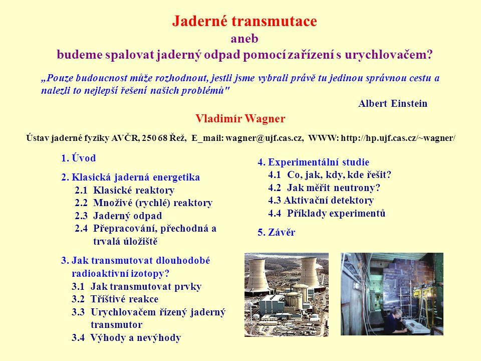 Výhody a nevýhody urychlovačem řízených transmutorů Výhody: 1) Podkritický systém, vnější zdroj neutronů → nemůže dojít k nekontrolované řetězové reakci, při poruše se systém zastaví 2) Vysoká hustota neutronů → efektivní transmutace a štěpení 3) Široký rozsah energie neutronů → možnost výběru nejefektivnější oblasti pro dané nuklidy 4) Malá citlivost ke složení spalovaného odpadu 5) Likvidace radioaktivního odpadu i zdroj energie Nevýhody: 1) Nutnost průběžné jaderněchemické separace dlouhodobých nuklidů od krátkodobých a stabilních → radiační riziko pro personál 2) Funguje jen velké zařízení (nemožnost postavení malého prototypu) → velký důraz na modelování, předprojektové a projektové studie 3) Otázka přijatelnosti pro veřejnost - jako každé jaderné zařízení +