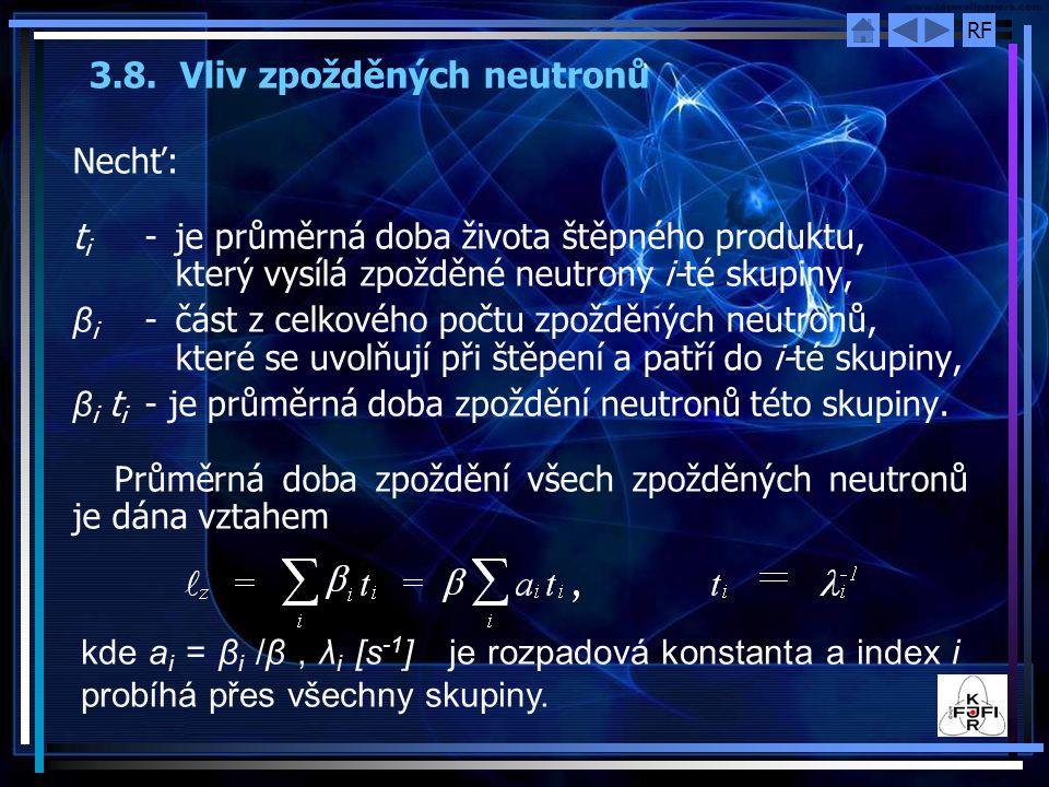 RF 3.8. Vliv zpožděných neutronů Nechť: t i - je průměrná doba života štěpného produktu, který vysílá zpožděné neutrony i ‑ té skupiny, β i - část z c