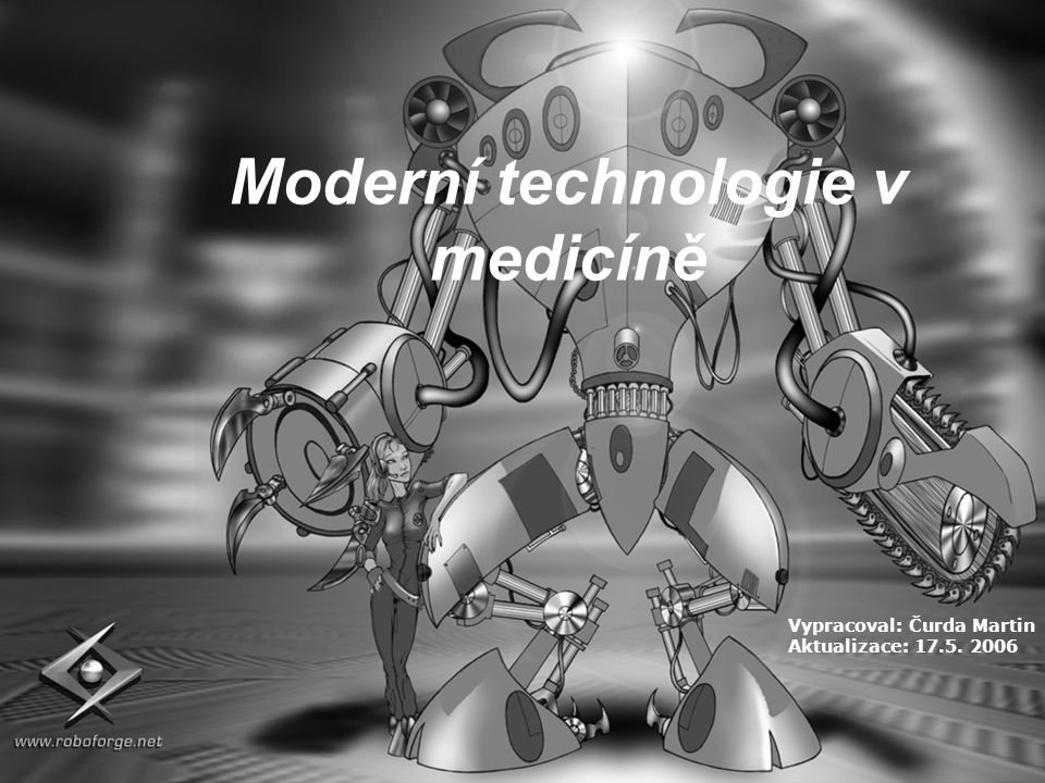 Vypracoval: Čurda Martin Aktualizace: 17.5. 2006 Moderní technologie v medicíně