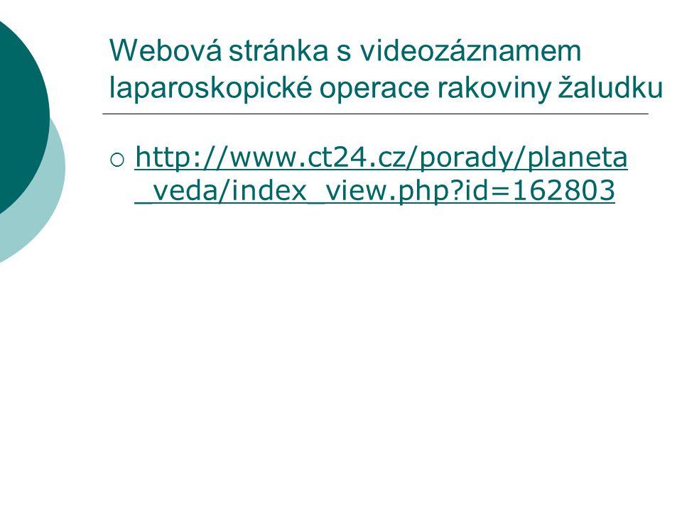 Webová stránka s videozáznamem laparoskopické operace rakoviny žaludku  http://www.ct24.cz/porady/planeta _veda/index_view.php?id=162803 http://www.c